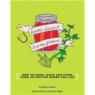Homesweet Homegrown How to Grow, Make, And Store Food, No Matter Where You Live by Biggs, Jennifer; Jasko, Robyn, 9781934620106