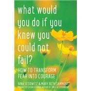 What Would You Do If You Knew You Could Not Fail? How to Transform Fear into Courage