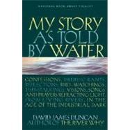 My Story as Told by Water Confessions, Druidic Rants, Reflections, Bird-watchings, Fish-stalkings, Visions, Songs and Prayers Refracting Light, From Living Rivers, in the Age of the Industrial Dark