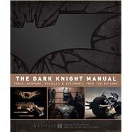 The Dark Knight Manual Tools, Weapons, Vehicles and Documents from the Batcave
