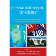 Communicator-in-Chief How Barack Obama Used New Media Technology to Win the White House