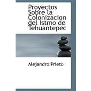 Proyectos Sobre la Colonizacion del Istmo de Tehuantepec by Prieto, Alejandro, 9780554691152