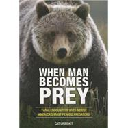 When Man Becomes Prey Fatal Encounters with North America?s Most Feared Predators