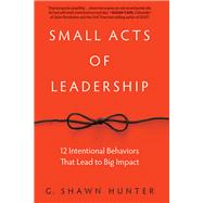 Small Acts of Leadership: 12 Intentional Behaviors That Lead to Big Impact by Hunter,G. Shawn, 9781629561363