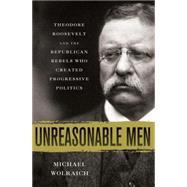 Unreasonable Men Theodore Roosevelt and the Republican Rebels Who Created Progressive Politics by Wolraich, Michael, 9780230342231