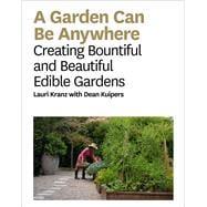 Garden Can Be Anywhere A Guide to Growing Bountiful, Beautiful, Edible Gardens by Kranz, Lauri, 9781419733192