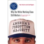America's Forgotten Majority Why The White Working Class Still Matters by Teixeira, Ruy; Rogers, Joel Townsley, 9780465083992