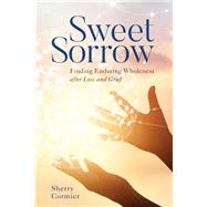 Sweet Sorrow Finding Enduring Wholeness after Loss and Grief