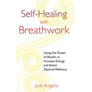 Self-healing With Breathwork: Using the Power of Breath to Increase Energy and Attain Optimal Wellness by Angelo, Jack, 9781594774812