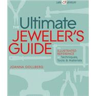 The Ultimate Jeweler's Guide The Illustrated Reference of Techniques, Tools & Materials