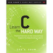 Learn C the Hard Way Practical Exercises on the Computational Subjects You Keep Avoiding (Like C) by Shaw, Zed A., 9780321884923