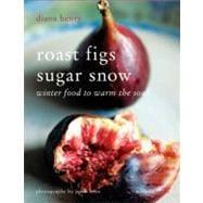 Roast Figs Sugar Snow : Winter Food to Warm the Soul
