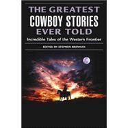 The Greatest Cowboy Stories Ever Told; Incredible Tales of the Western Frontier