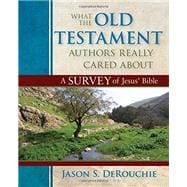 What the Old Testament Authors Really Cared About: A Survey of Jesus' Bible by DeRouchie, Jason S., 9780825425912