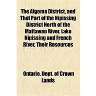 The Algoma District, and That Part of the Nipissing District North of the Mattawan River, Lake Nipissing and French River, Their Resources, Agricultural and Mining Capabilities. Prepared Under Instructions From the Commissioner of Crown Lands by Ontario Dept. of Crown Lands, 9781154606829