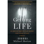 Getting Life An Innocent Man's 25-Year Journey from Prison to Peace: A Memoir by Morton, Michael, 9781476756837