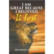 I Am Great Because I Believed It First by Richard, Brandon J., 9781982226947
