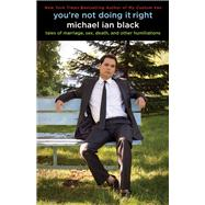 You're Not Doing It Right : Tales of Marriage, Sex, Death, and Other Humiliations