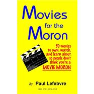 Movies for the Moron - 50 Movies to Own, Watch, and Learn About So People Don't Think You're a Movie Moron: 50 Movies to Own, Watch, and Learn About So People Don't Think You're a Movie Moron