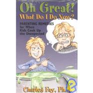 Oh Great! What Do I Do Now?: Parenting Remedies for When Kids Cook Up the Unexpected
