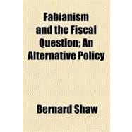 Fabianism and the Fiscal Question: An Alternative Policy by Shaw, Bernard; Fabian Society, 9781154589528