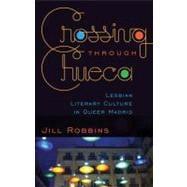 Crossing Through Chueca : Lesbian Literary Culture in Queer Madrid by Robbins, Jill, 9780816669905